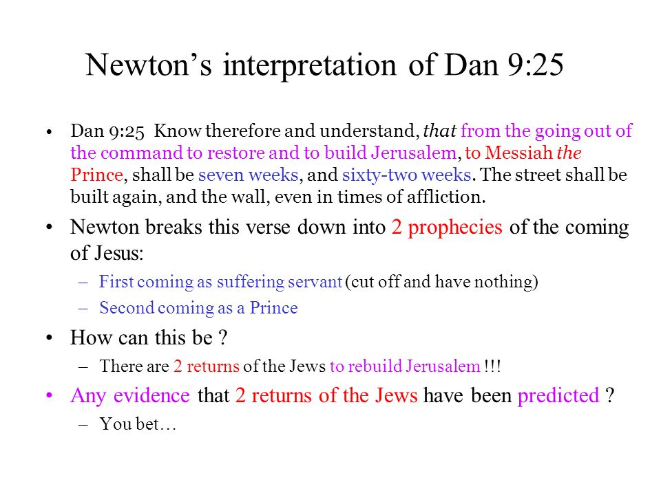 Newtons interpretation of Dan 9:25 Dan 9:25 Know therefore and understand, that from the going out of the command to restore and to build Jerusalem, to Messiah the Prince, shall be seven weeks, and sixty-two weeks.