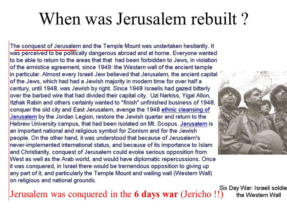 When was Jerusalem rebuilt Jerusalem was conquered in the 6 days war (Jericho !!)