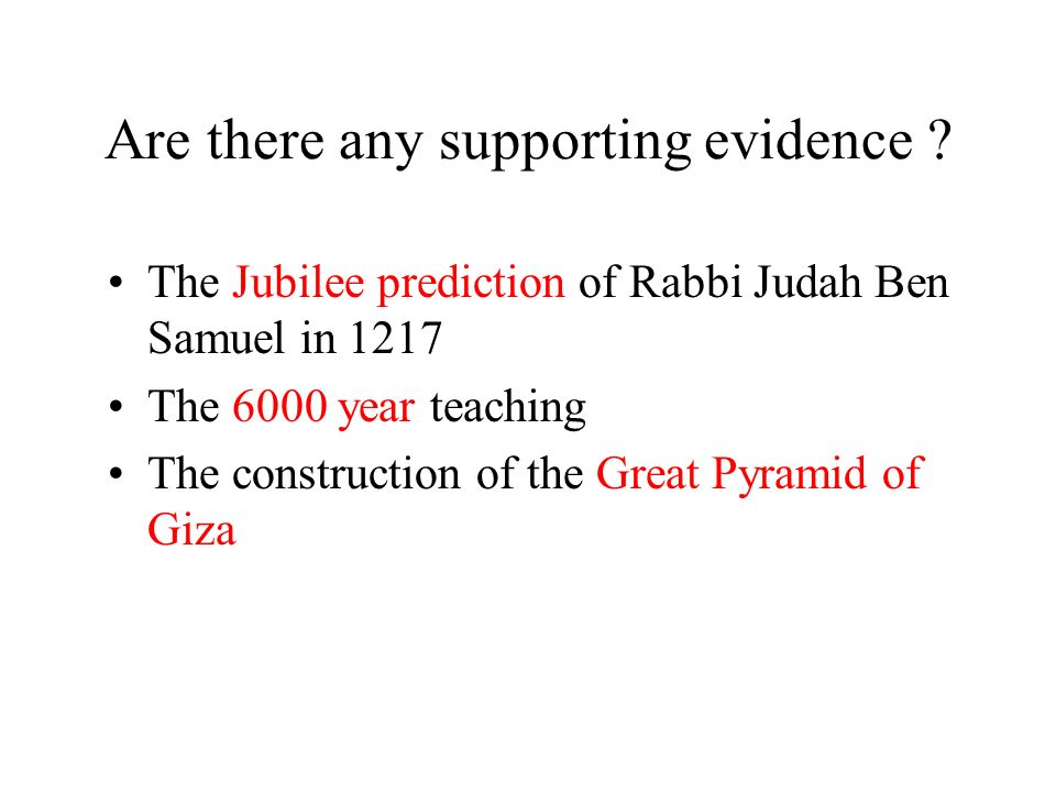 Are there any supporting evidence ? The Jubilee prediction of Rabbi Judah Ben Samuel in 1217 The 6000 year teaching The construction of the Great Pyra