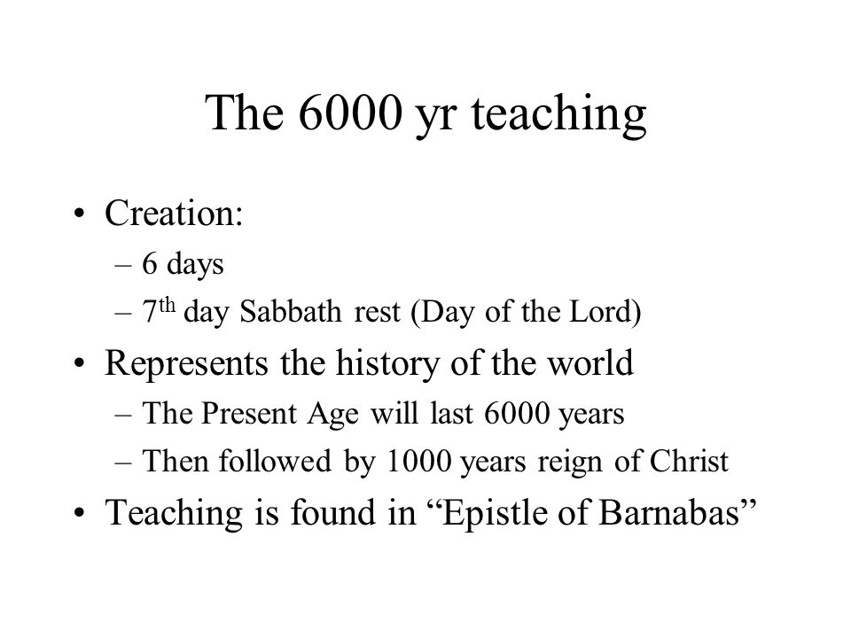 The 6000 yr teaching Creation: –6 days –7 th day Sabbath rest (Day of the Lord) Represents the history of the world –The Present Age will last 6000 ye