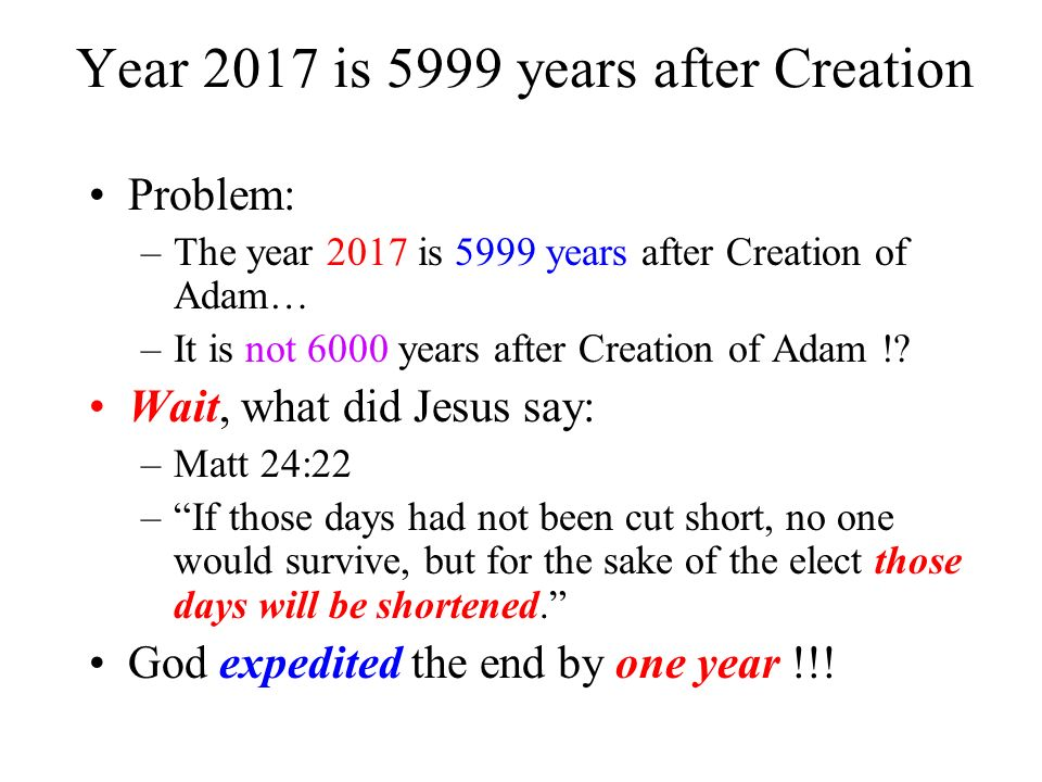 Year 2017 is 5999 years after Creation Problem: –The year 2017 is 5999 years after Creation of Adam… –It is not 6000 years after Creation of Adam !? W