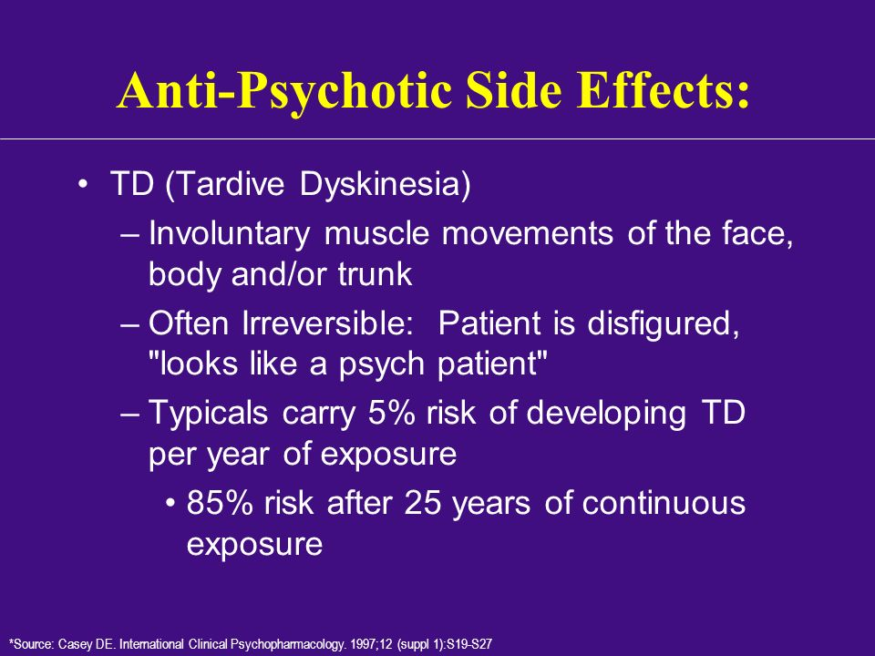 Anti-Psychotic Side Effects: TD (Tardive Dyskinesia) –Involuntary muscle movements of the face, body and/or trunk –Often Irreversible: Patient is disf