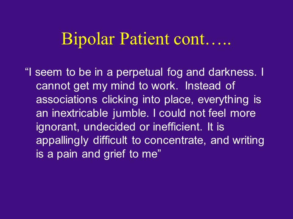 Bipolar Patient cont….. I seem to be in a perpetual fog and darkness. I cannot get my mind to work. Instead of associations clicking into place, every