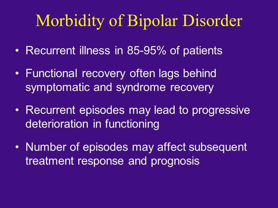 Morbidity of Bipolar Disorder Recurrent illness in 85-95% of patients Functional recovery often lags behind symptomatic and syndrome recovery Recurren