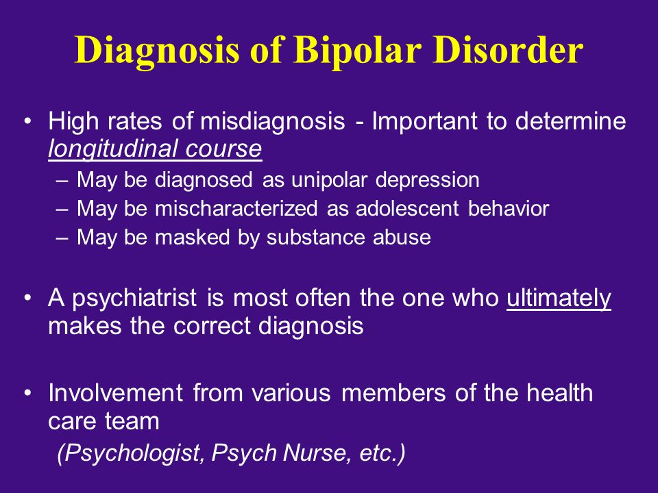 Diagnosis of Bipolar Disorder High rates of misdiagnosis - Important to determine longitudinal course –May be diagnosed as unipolar depression –May be