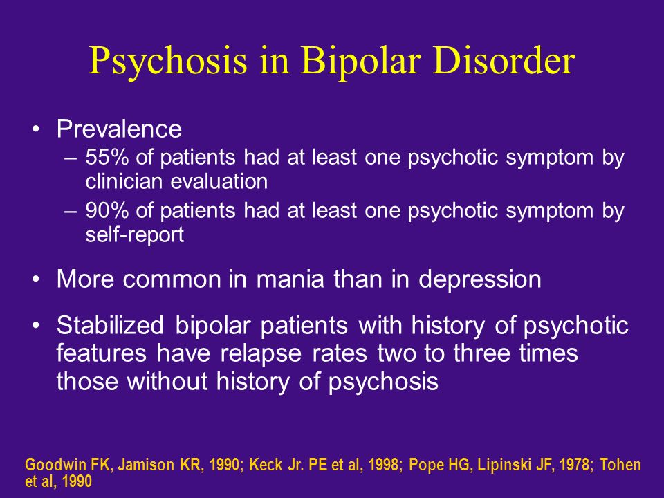 Psychosis in Bipolar Disorder Prevalence –55% of patients had at least one psychotic symptom by clinician evaluation –90% of patients had at least one