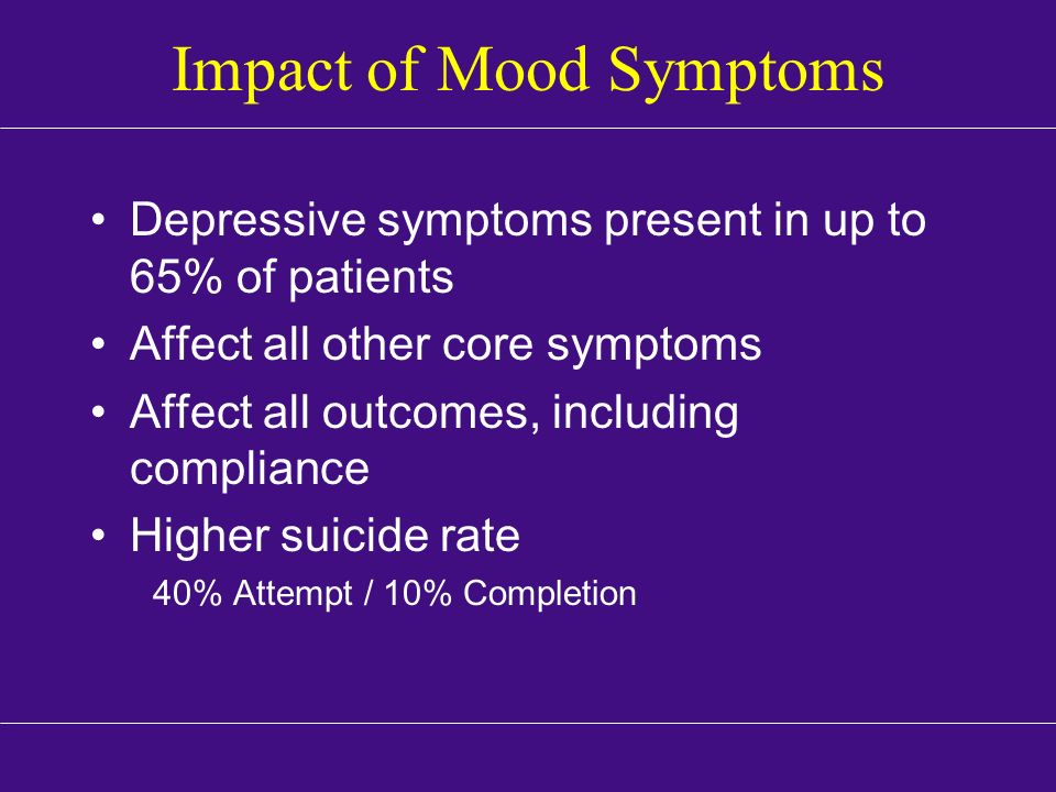Impact of Mood Symptoms Depressive symptoms present in up to 65% of patients Affect all other core symptoms Affect all outcomes, including compliance