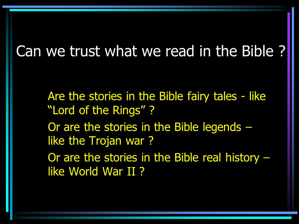 Can we trust what we read in the Bible ? Are the stories in the Bible fairy tales - like Lord of the Rings ? Or are the stories in the Bible legends –