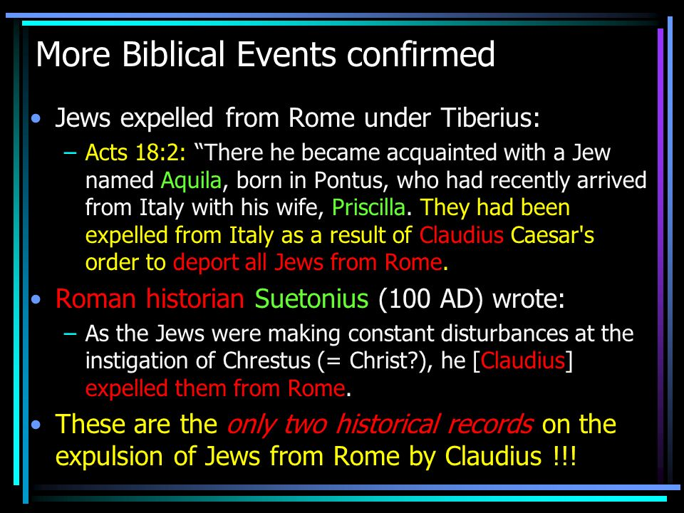 More Biblical Events confirmed Jews expelled from Rome under Tiberius: –Acts 18:2: There he became acquainted with a Jew named Aquila, born in Pontus,