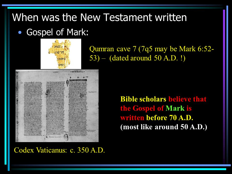 When was the New Testament written Gospel of Mark: Qumran cave 7 (7q5 may be Mark 6:52- 53) – (dated around 50 A.D. !) Codex Vaticanus: c. 350 A.D. Bi