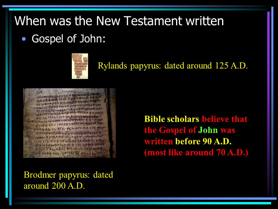 When was the New Testament written Gospel of John: Rylands papyrus: dated around 125 A.D. Brodmer papyrus: dated around 200 A.D. Bible scholars believ