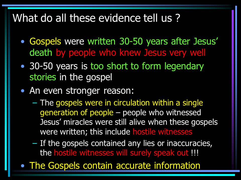What do all these evidence tell us ? Gospels were written 30-50 years after Jesus death by people who knew Jesus very well 30-50 years is too short to