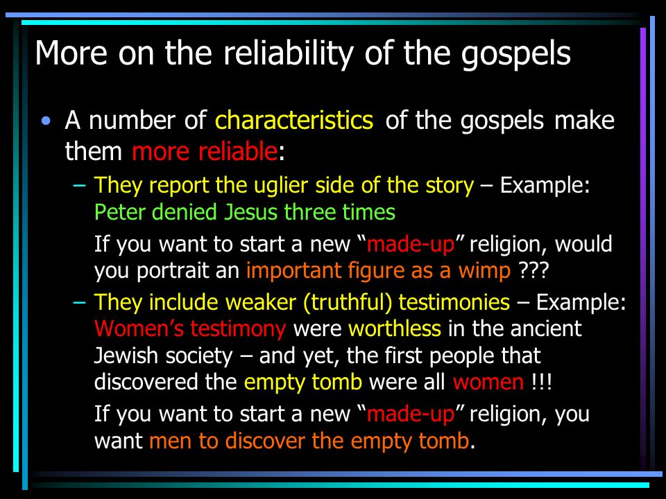 More on the reliability of the gospels A number of characteristics of the gospels make them more reliable: –They report the uglier side of the story –