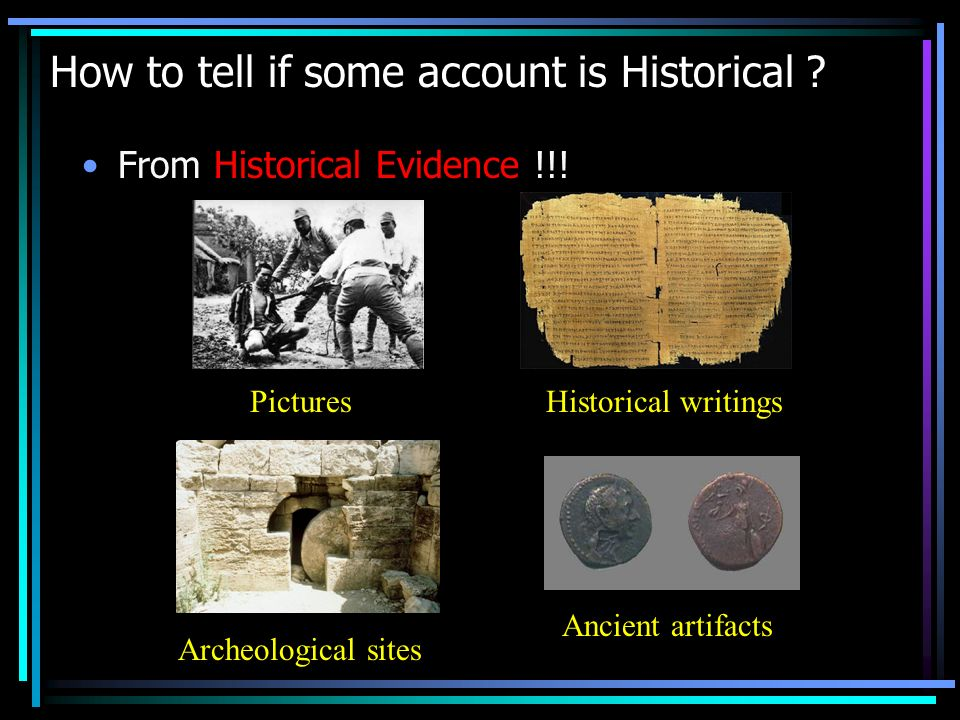 How to tell if some account is Historical ? From Historical Evidence !!! Historical writingsPictures Archeological sites Ancient artifacts