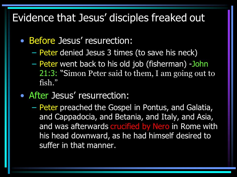 Evidence that Jesus disciples freaked out Before Jesus resurection: –Peter denied Jesus 3 times (to save his neck) –Peter went back to his old job (fi