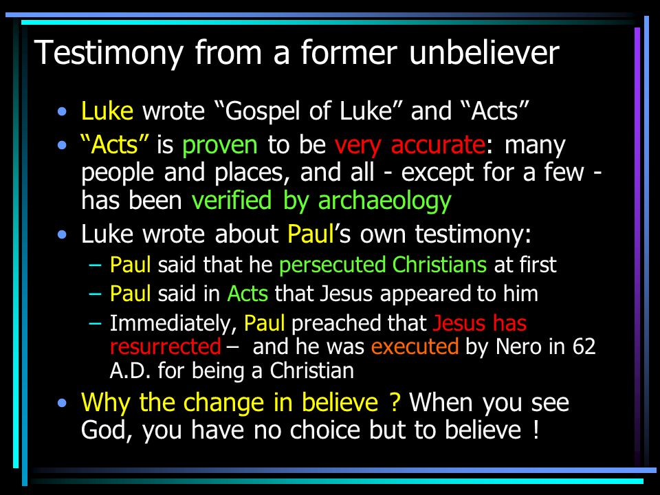 Testimony from a former unbeliever Luke wrote Gospel of Luke and Acts Acts is proven to be very accurate: many people and places, and all - except for