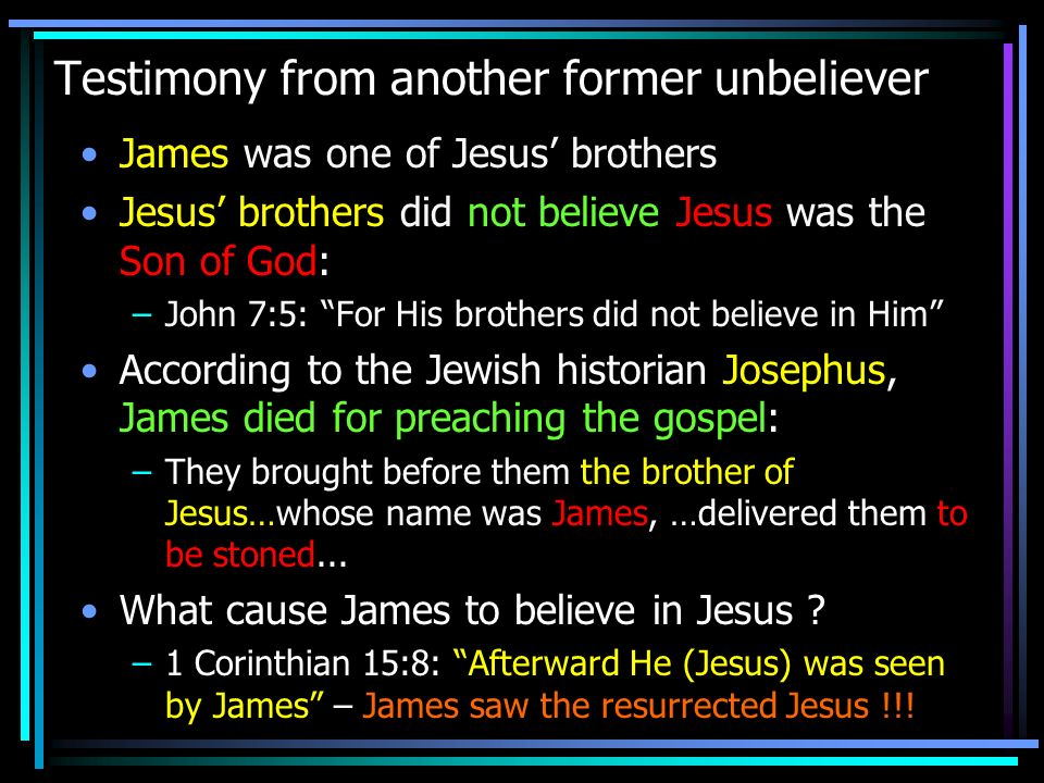 Testimony from another former unbeliever James was one of Jesus brothers Jesus brothers did not believe Jesus was the Son of God: –John 7:5: For His b