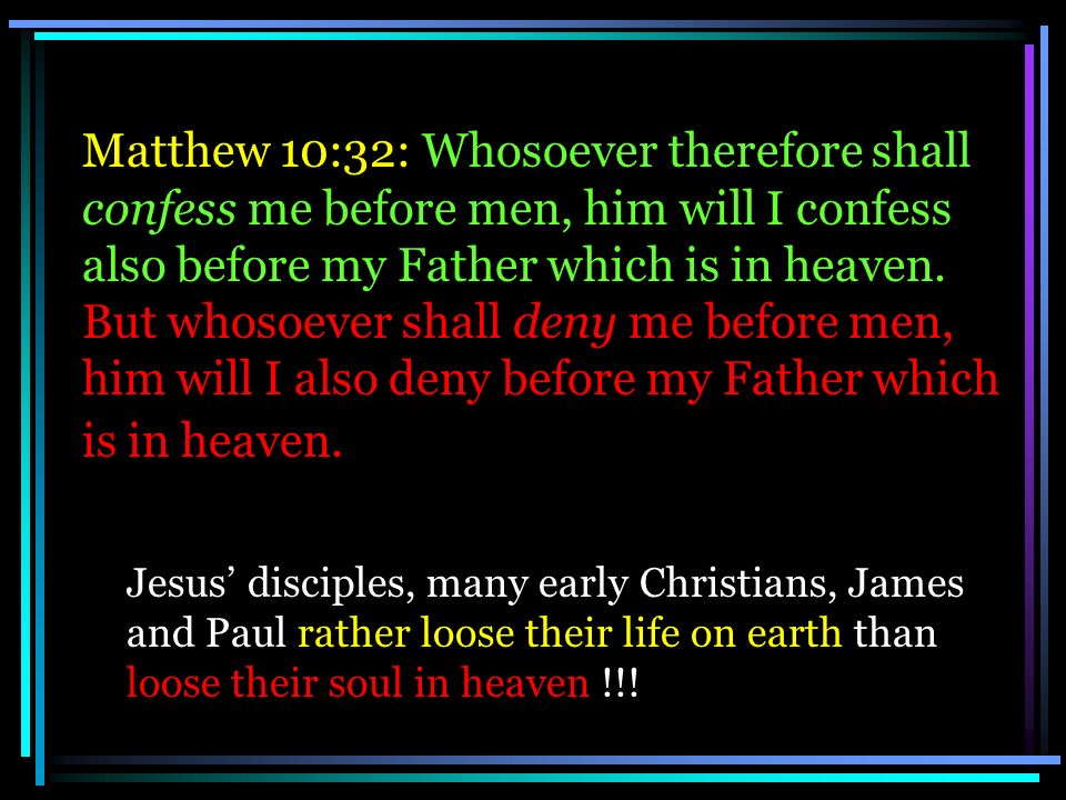 Matthew 10:32: Whosoever therefore shall confess me before men, him will I confess also before my Father which is in heaven. But whosoever shall deny
