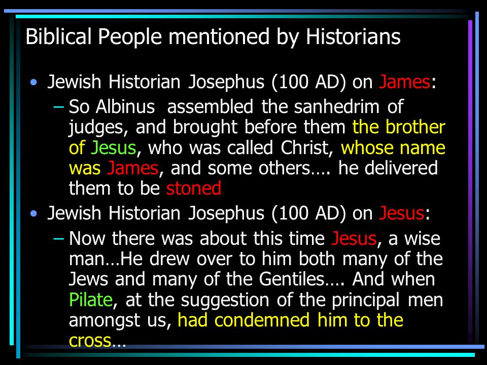 Biblical People mentioned by Historians Jewish Historian Josephus (100 AD) on James: –So Albinus assembled the sanhedrim of judges, and brought before