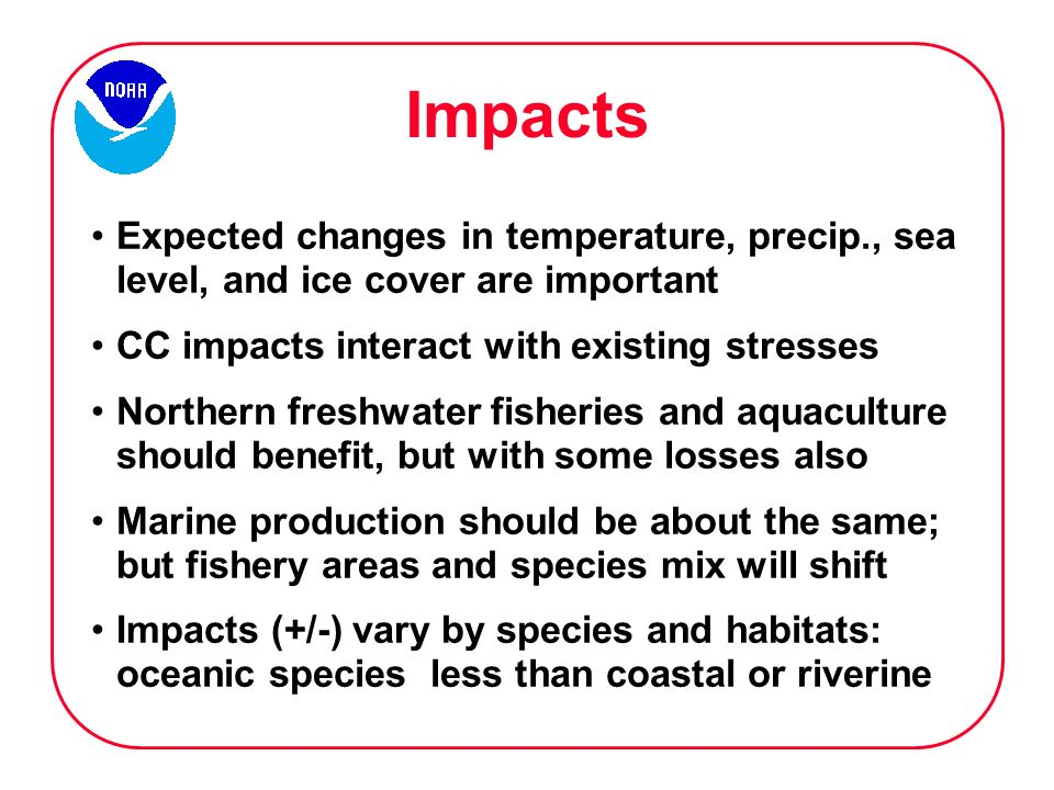 Impacts Expected changes in temperature, precip., sea level, and ice cover are important CC impacts interact with existing stresses Northern freshwater fisheries and aquaculture should benefit, but with some losses also Marine production should be about the same; but fishery areas and species mix will shift Impacts (+/-) vary by species and habitats: oceanic species less than coastal or riverine