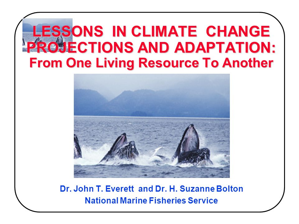 LESSONS IN CLIMATE CHANGE PROJECTIONS AND ADAPTATION: From One Living Resource To Another Dr.