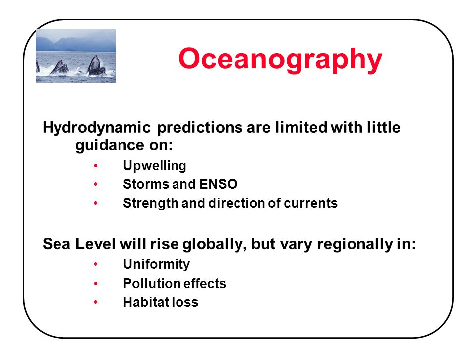 Oceanography Hydrodynamic predictions are limited with little guidance on: Upwelling Storms and ENSO Strength and direction of currents Sea Level will rise globally, but vary regionally in: Uniformity Pollution effects Habitat loss