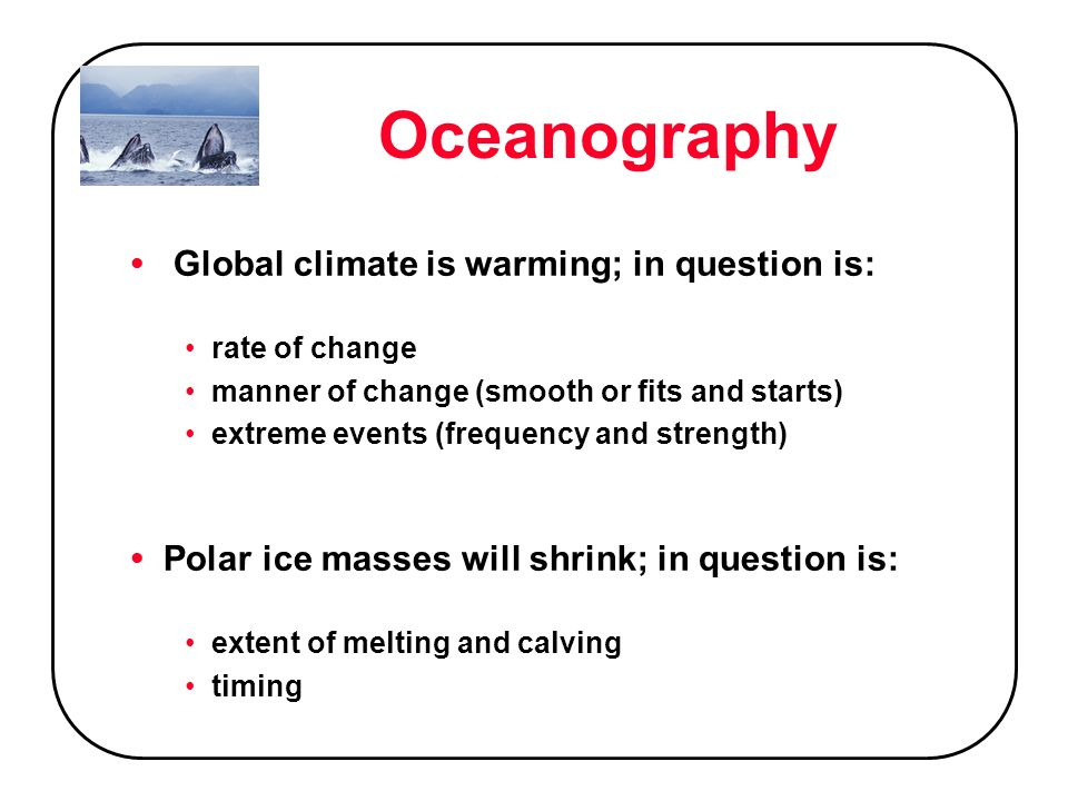Oceanography Global climate is warming; in question is: rate of change manner of change (smooth or fits and starts) extreme events (frequency and strength) Polar ice masses will shrink; in question is: extent of melting and calving timing