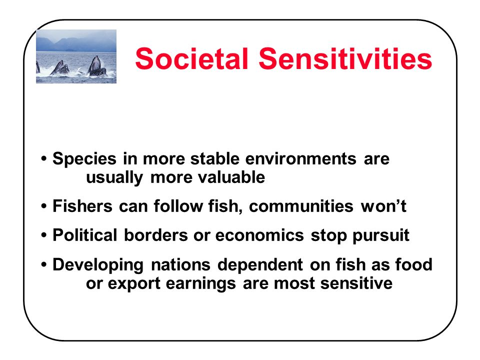 Societal Sensitivities Species in more stable environments are usually more valuable Fishers can follow fish, communities wont Political borders or economics stop pursuit Developing nations dependent on fish as food or export earnings are most sensitive