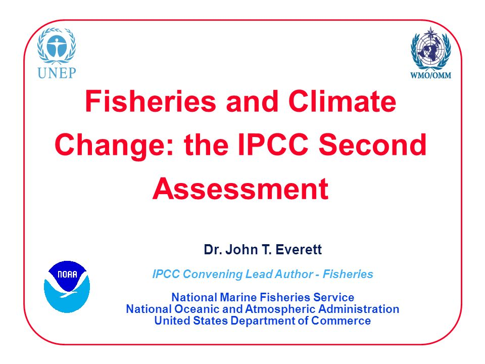 Fisheries and Climate Change: the IPCC Second Assessment Dr. John T. Everett IPCC Convening Lead Author - Fisheries National Marine Fisheries Service