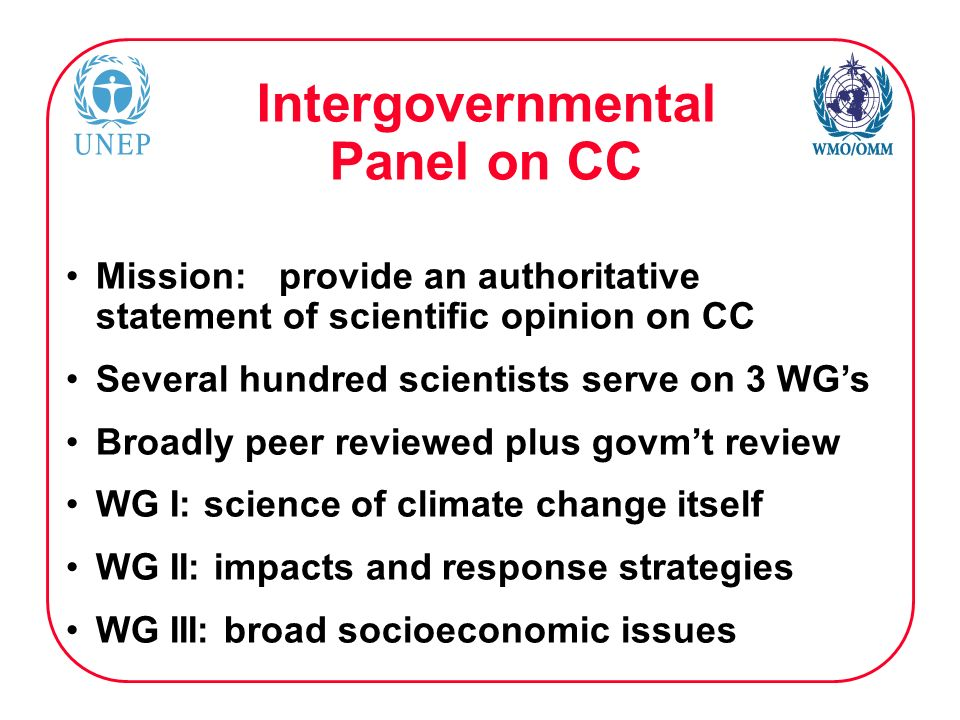 Intergovernmental Panel on CC Mission: provide an authoritative statement of scientific opinion on CC Several hundred scientists serve on 3 WGs Broadly peer reviewed plus govmt review WG I: science of climate change itself WG II: impacts and response strategies WG III: broad socioeconomic issues