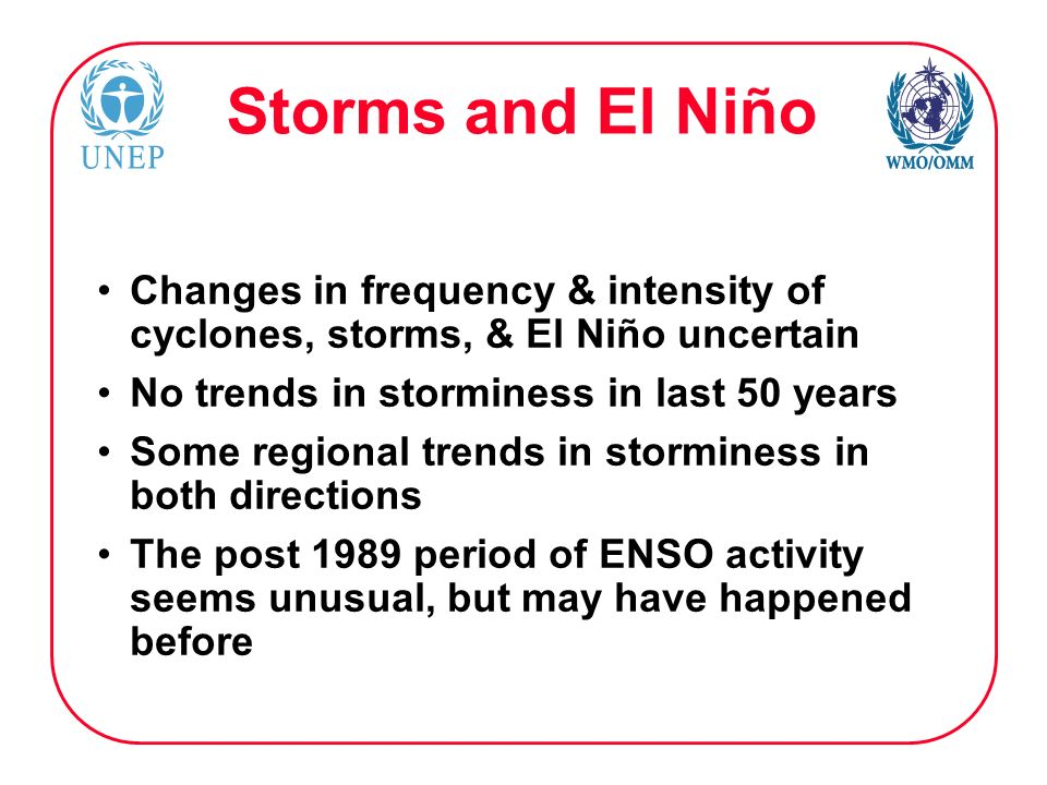 Storms and El Niño Changes in frequency & intensity of cyclones, storms, & El Niño uncertain No trends in storminess in last 50 years Some regional trends in storminess in both directions The post 1989 period of ENSO activity seems unusual, but may have happened before