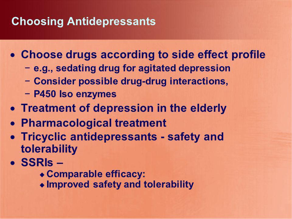 Choosing Antidepressants Choose drugs according to side effect profile e.g., sedating drug for agitated depression Consider possible drug-drug interac