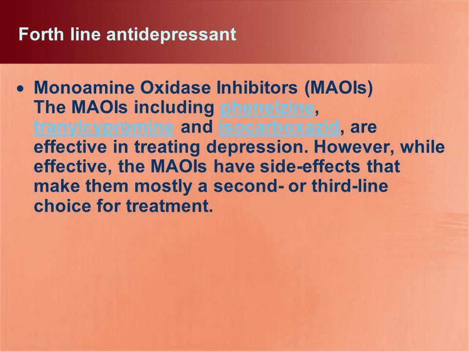 Forth line antidepressant Monoamine Oxidase Inhibitors (MAOIs) The MAOIs including phenelzine, tranylcypromine and isocarboxazid, are effective in tre