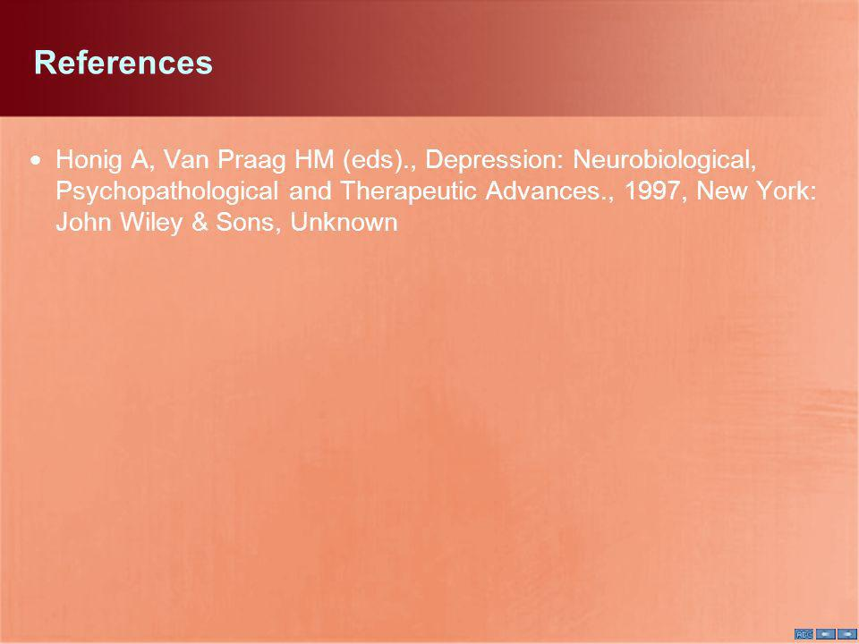 References Honig A, Van Praag HM (eds)., Depression: Neurobiological, Psychopathological and Therapeutic Advances., 1997, New York: John Wiley & Sons,