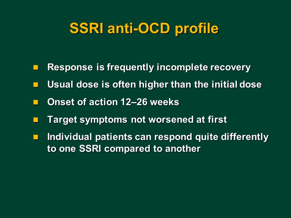 SSRI anti-OCD profile n Response is frequently incomplete recovery n Usual dose is often higher than the initial dose n Onset of action 12–26 weeks n