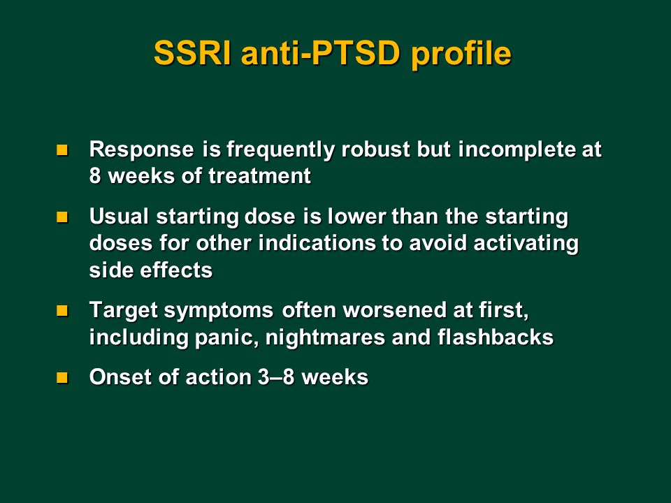 SSRI anti-PTSD profile n Response is frequently robust but incomplete at 8 weeks of treatment n Usual starting dose is lower than the starting doses f
