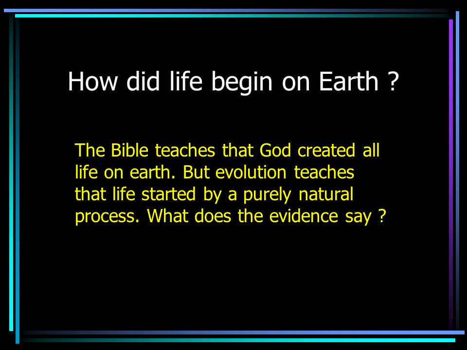 How did life begin on Earth ? The Bible teaches that God created all life on earth. But evolution teaches that life started by a purely natural proces