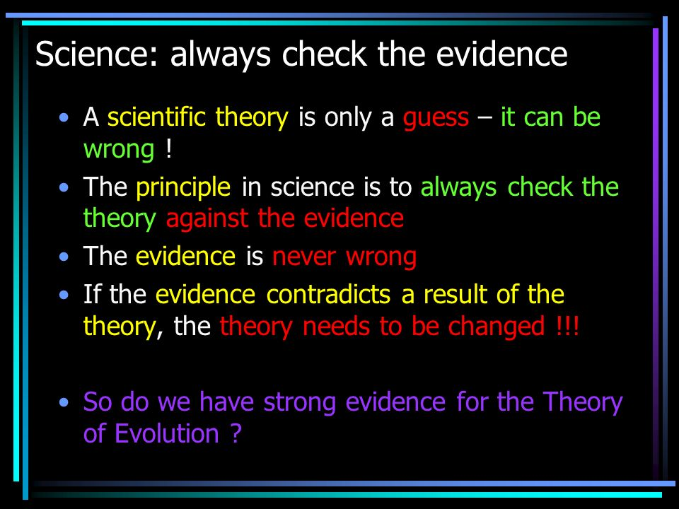 Science: always check the evidence A scientific theory is only a guess – it can be wrong ! The principle in science is to always check the theory agai