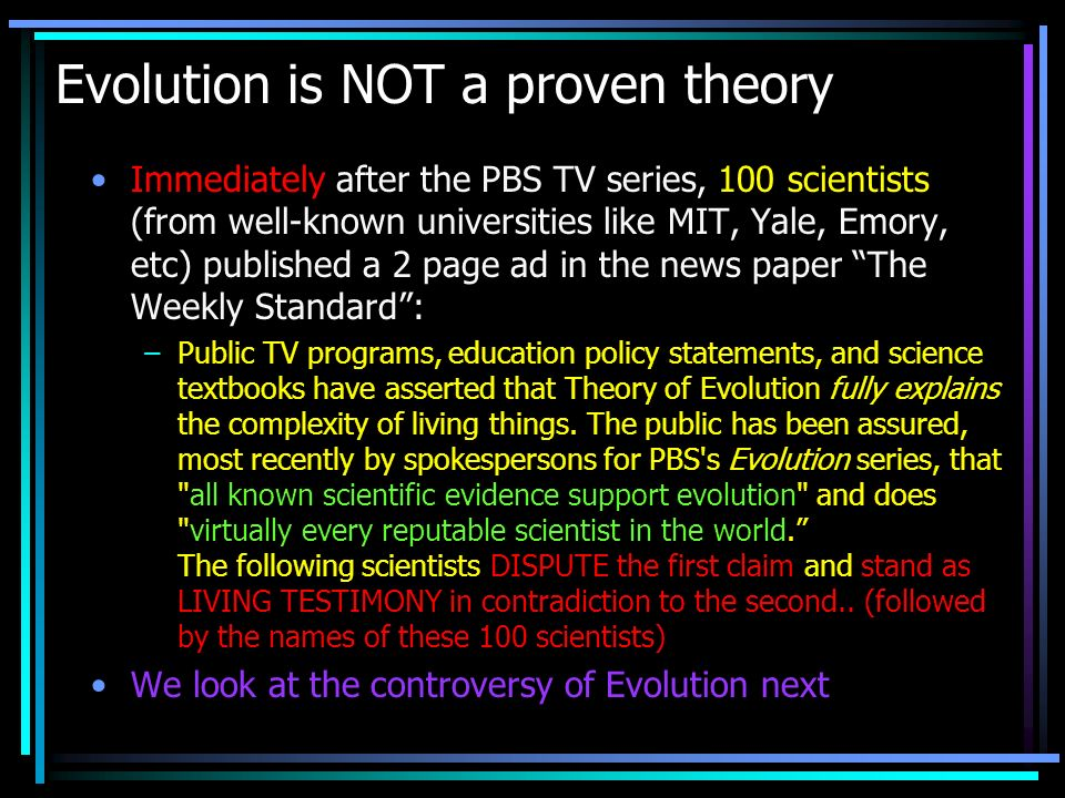 Evolution is NOT a proven theory Immediately after the PBS TV series, 100 scientists (from well-known universities like MIT, Yale, Emory, etc) publish