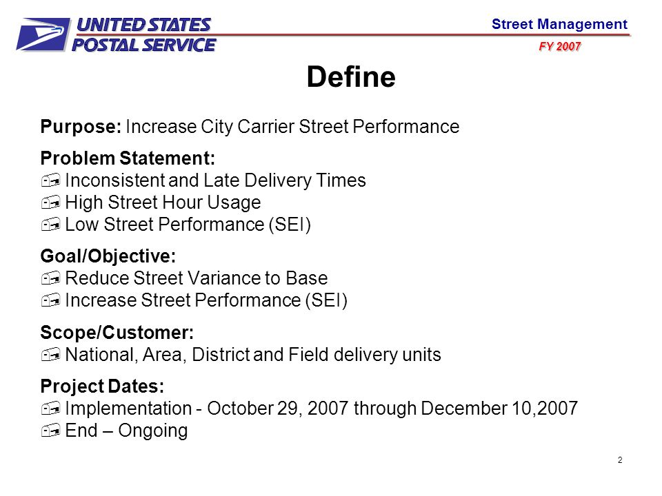 FY 2007 Street Management 2 Define Purpose: Increase City Carrier Street Performance Problem Statement: Inconsistent and Late Delivery Times High Street Hour Usage Low Street Performance (SEI) Goal/Objective: Reduce Street Variance to Base Increase Street Performance (SEI) Scope/Customer: National, Area, District and Field delivery units Project Dates: Implementation - October 29, 2007 through December 10,2007 End – Ongoing