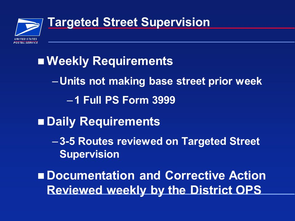 Targeted Street Supervision Weekly Requirements –Units not making base street prior week –1 Full PS Form 3999 Daily Requirements –3-5 Routes reviewed on Targeted Street Supervision Documentation and Corrective Action Reviewed weekly by the District OPS