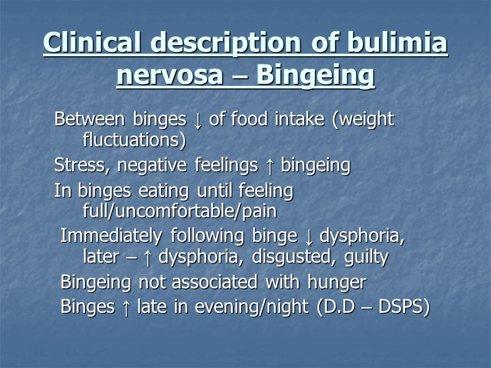 Clinical description of bulimia nervosa – Bingeing Between binges of food intake (weight fluctuations) Stress, negative feelings bingeing In binges ea