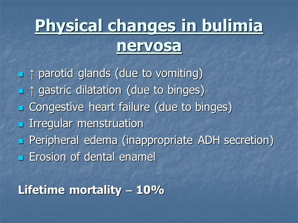 Physical changes in bulimia nervosa parotid glands (due to vomiting) parotid glands (due to vomiting) gastric dilatation (due to binges) gastric dilat