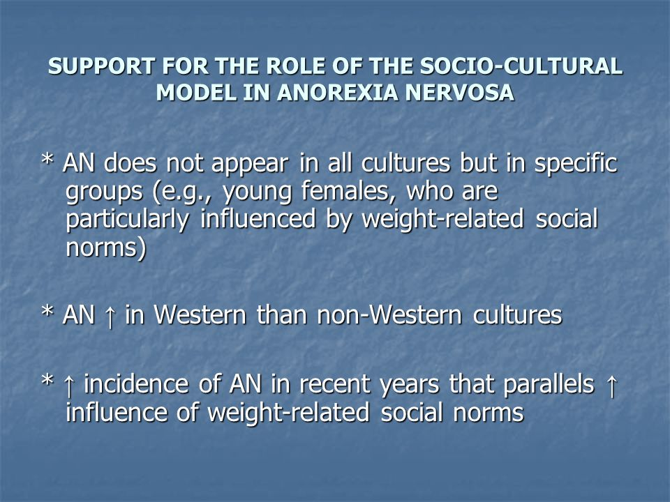 SUPPORT FOR THE ROLE OF THE SOCIO-CULTURAL MODEL IN ANOREXIA NERVOSA * AN does not appear in all cultures but in specific groups (e.g., young females,
