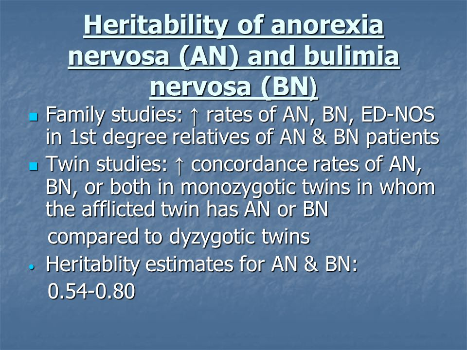 Heritability of anorexia nervosa (AN) and bulimia nervosa (BN( Family studies: rates of AN, BN, ED-NOS in 1st degree relatives of AN & BN patients Fam
