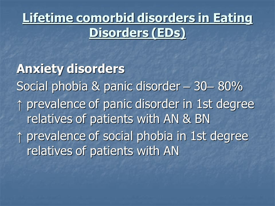 Lifetime comorbid disorders in Eating Disorders (EDs) Anxiety disorders Social phobia & panic disorder – 30 – 80% prevalence of panic disorder in 1st