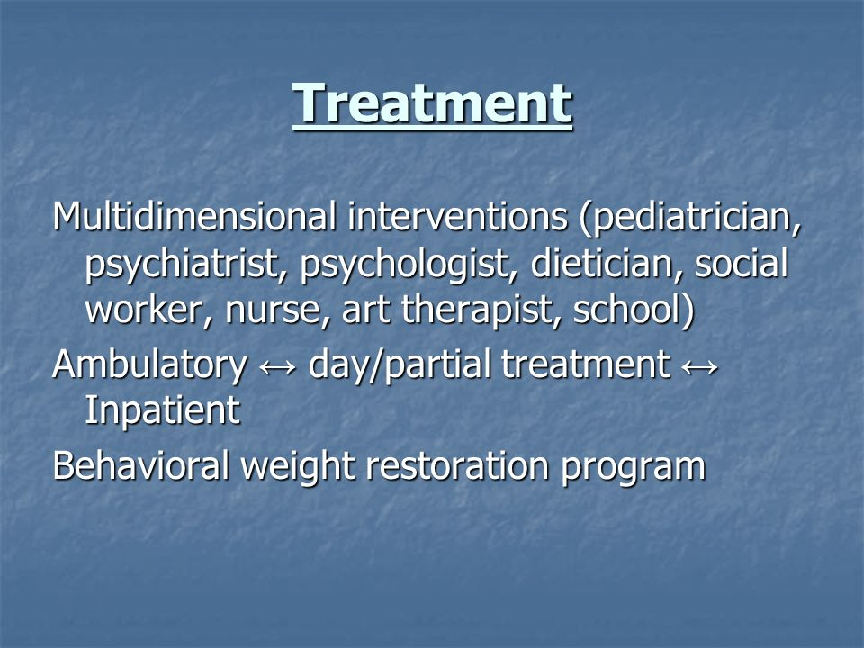 Treatment Multidimensional interventions (pediatrician, psychiatrist, psychologist, dietician, social worker, nurse, art therapist, school) Ambulatory