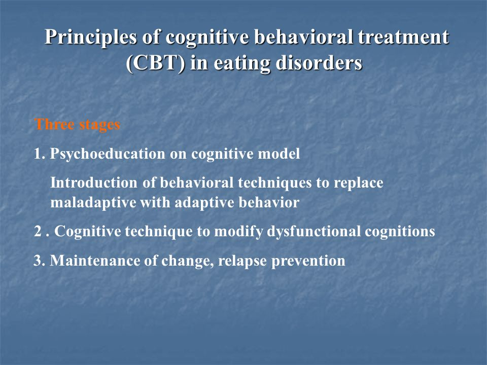 Principles of cognitive behavioral treatment (CBT) in eating disorders Three stages 1. Psychoeducation on cognitive model Introduction of behavioral t