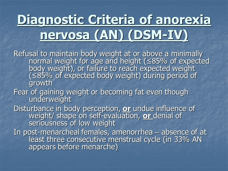 Diagnostic Criteria of anorexia nervosa (AN) (DSM-IV) Refusal to maintain body weight at or above a minimally normal weight for age and height (85% of