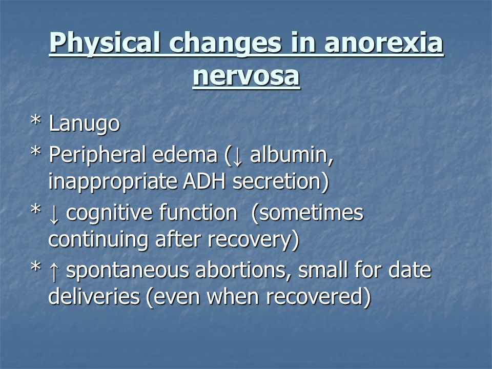 Physical changes in anorexia nervosa * Lanugo * Peripheral edema ( albumin, inappropriate ADH secretion) * cognitive function (sometimes continuing af